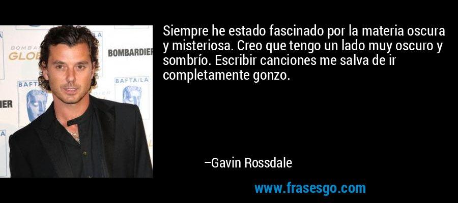 Siempre he estado fascinado por la materia oscura y misteriosa. Creo que tengo un lado muy oscuro y sombrío. Escribir canciones me salva de ir completamente gonzo. – Gavin Rossdale