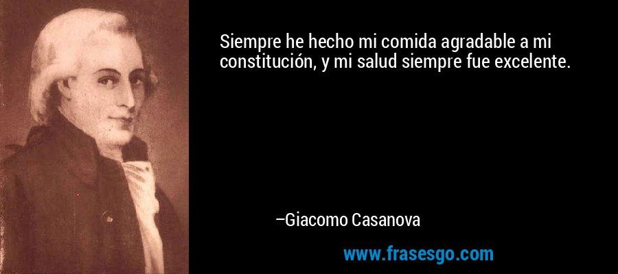 Siempre he hecho mi comida agradable a mi constitución, y mi salud siempre fue excelente. – Giacomo Casanova
