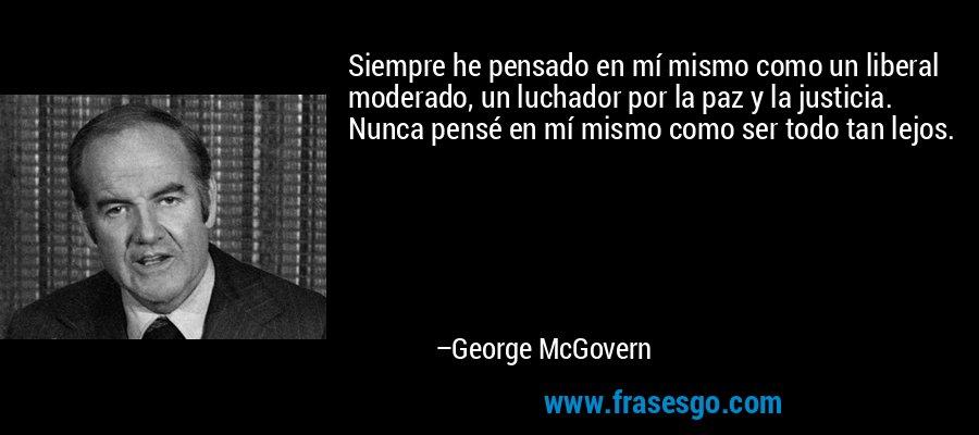 Siempre he pensado en mí mismo como un liberal moderado, un luchador por la paz y la justicia. Nunca pensé en mí mismo como ser todo tan lejos. – George McGovern