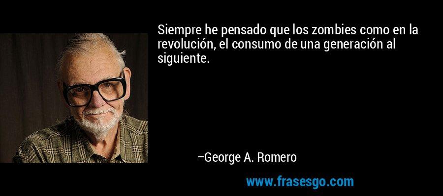 Siempre he pensado que los zombies como en la revolución, el consumo de una generación al siguiente. – George A. Romero