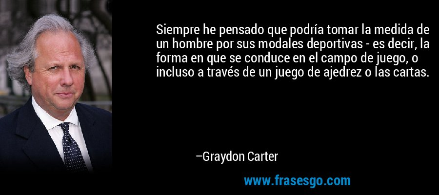 Siempre he pensado que podría tomar la medida de un hombre por sus modales deportivas - es decir, la forma en que se conduce en el campo de juego, o incluso a través de un juego de ajedrez o las cartas. – Graydon Carter