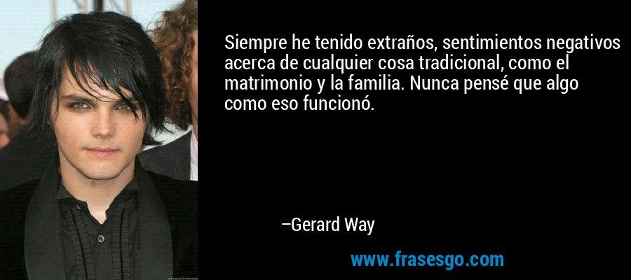 Siempre he tenido extraños, sentimientos negativos acerca de cualquier cosa tradicional, como el matrimonio y la familia. Nunca pensé que algo como eso funcionó. – Gerard Way