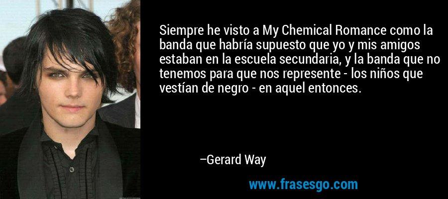 Siempre he visto a My Chemical Romance como la banda que habría supuesto que yo y mis amigos estaban en la escuela secundaria, y la banda que no tenemos para que nos represente - los niños que vestían de negro - en aquel entonces. – Gerard Way