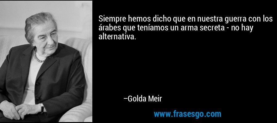 Siempre hemos dicho que en nuestra guerra con los árabes que teníamos un arma secreta - no hay alternativa. – Golda Meir