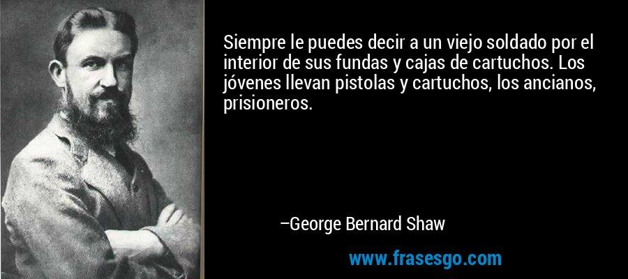 Siempre le puedes decir a un viejo soldado por el interior de sus fundas y cajas de cartuchos. Los jóvenes llevan pistolas y cartuchos, los ancianos, prisioneros. – George Bernard Shaw