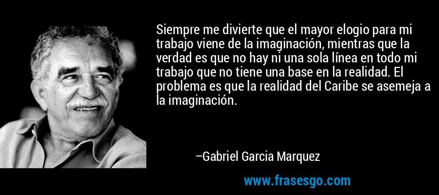 Siempre me divierte que el mayor elogio para mi trabajo viene de la imaginación, mientras que la verdad es que no hay ni una sola línea en todo mi trabajo que no tiene una base en la realidad. El problema es que la realidad del Caribe se asemeja a la imaginación. – Gabriel Garcia Marquez