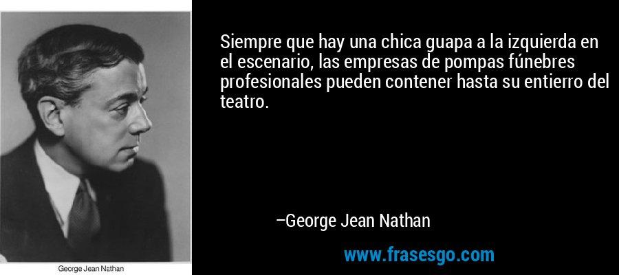 Siempre que hay una chica guapa a la izquierda en el escenario, las empresas de pompas fúnebres profesionales pueden contener hasta su entierro del teatro. – George Jean Nathan