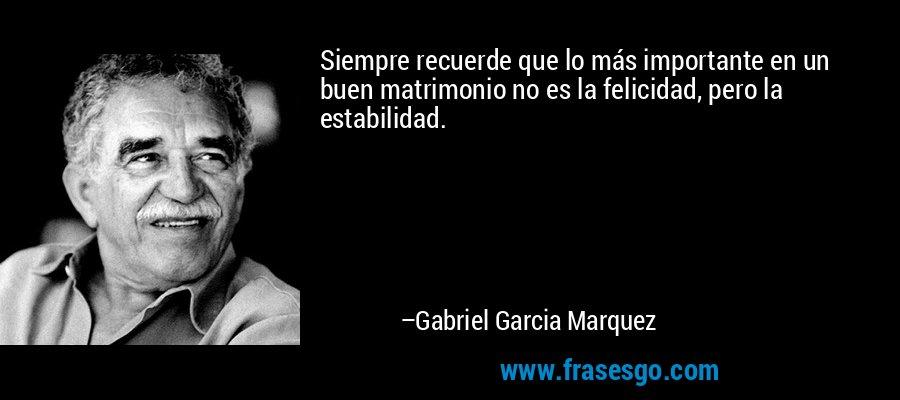 Siempre recuerde que lo más importante en un buen matrimonio no es la felicidad, pero la estabilidad. – Gabriel Garcia Marquez