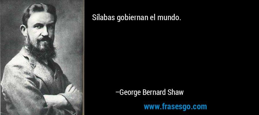 Sílabas gobiernan el mundo. – George Bernard Shaw