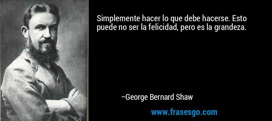 Simplemente hacer lo que debe hacerse. Esto puede no ser la felicidad, pero es la grandeza. – George Bernard Shaw