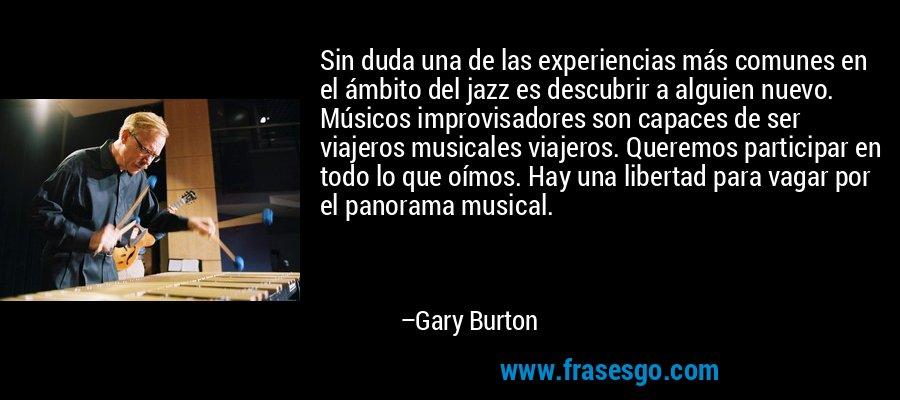 Sin duda una de las experiencias más comunes en el ámbito del jazz es descubrir a alguien nuevo. Músicos improvisadores son capaces de ser viajeros musicales viajeros. Queremos participar en todo lo que oímos. Hay una libertad para vagar por el panorama musical. – Gary Burton