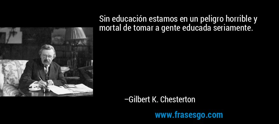 Sin educación estamos en un peligro horrible y mortal de tomar a gente educada seriamente. – Gilbert K. Chesterton