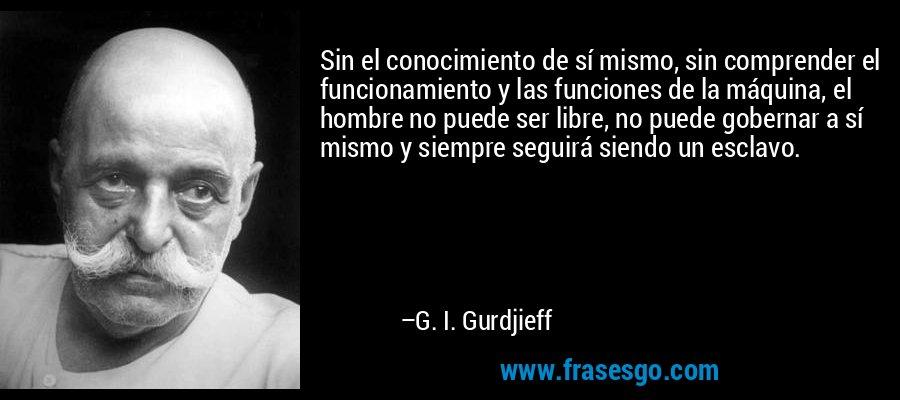 Sin el conocimiento de sí mismo, sin comprender el funcionamiento y las funciones de la máquina, el hombre no puede ser libre, no puede gobernar a sí mismo y siempre seguirá siendo un esclavo. – G. I. Gurdjieff