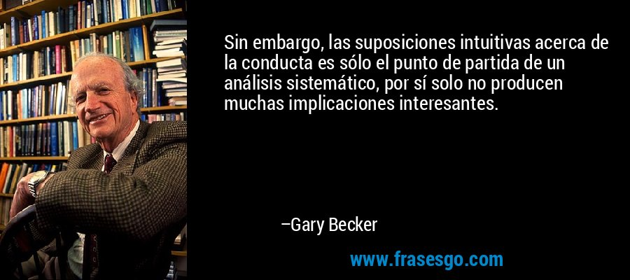 Sin embargo, las suposiciones intuitivas acerca de la conducta es sólo el punto de partida de un análisis sistemático, por sí solo no producen muchas implicaciones interesantes. – Gary Becker