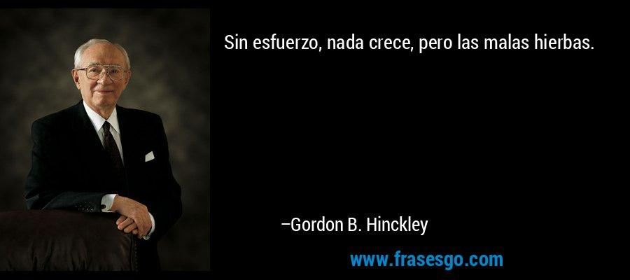 Sin esfuerzo, nada crece, pero las malas hierbas. – Gordon B. Hinckley