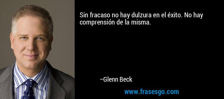 Sin fracaso no hay dulzura en el éxito. No hay comprensión de la misma. – Glenn Beck