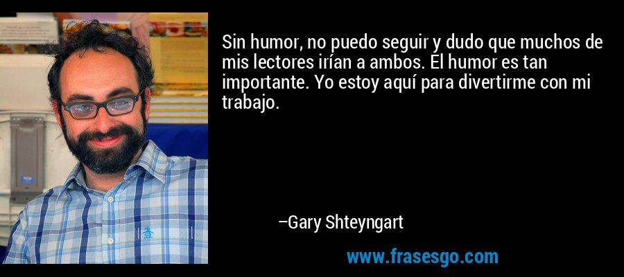 Sin humor, no puedo seguir y dudo que muchos de mis lectores irían a ambos. El humor es tan importante. Yo estoy aquí para divertirme con mi trabajo. – Gary Shteyngart