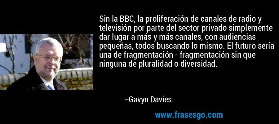 Sin la BBC, la proliferación de canales de radio y televisión por parte del sector privado simplemente dar lugar a más y más canales, con audiencias pequeñas, todos buscando lo mismo. El futuro sería una de fragmentación - fragmentación sin que ninguna de pluralidad o diversidad. – Gavyn Davies