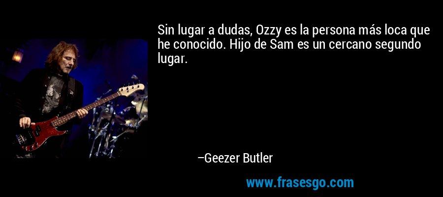 Sin lugar a dudas, Ozzy es la persona más loca que he conocido. Hijo de Sam es un cercano segundo lugar. – Geezer Butler