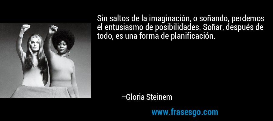 Sin saltos de la imaginación, o soñando, perdemos el entusiasmo de posibilidades. Soñar, después de todo, es una forma de planificación. – Gloria Steinem