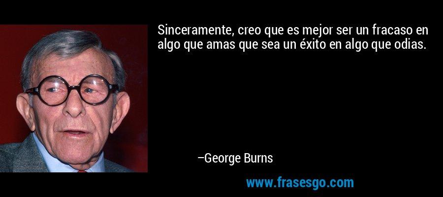 Sinceramente, creo que es mejor ser un fracaso en algo que amas que sea un éxito en algo que odias. – George Burns