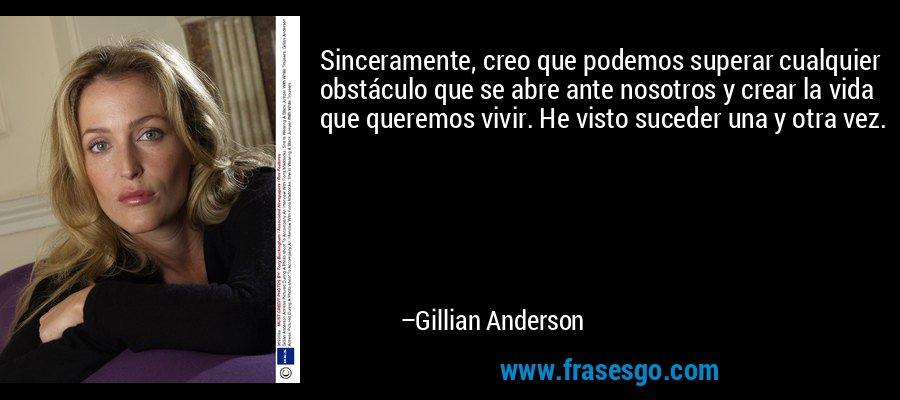 Sinceramente, creo que podemos superar cualquier obstáculo que se abre ante nosotros y crear la vida que queremos vivir. He visto suceder una y otra vez. – Gillian Anderson