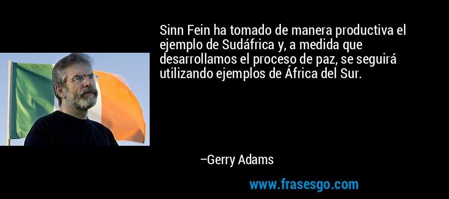 Sinn Fein ha tomado de manera productiva el ejemplo de Sudáfrica y, a medida que desarrollamos el proceso de paz, se seguirá utilizando ejemplos de África del Sur. – Gerry Adams