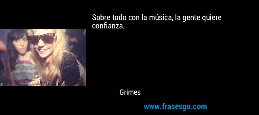 Sobre todo con la música, la gente quiere confianza. – Grimes