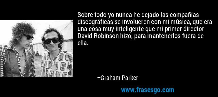 Sobre todo yo nunca he dejado las compañías discográficas se involucren con mi música, que era una cosa muy inteligente que mi primer director David Robinson hizo, para mantenerlos fuera de ella. – Graham Parker