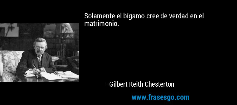 Solamente el bígamo cree de verdad en el matrimonio. – Gilbert Keith Chesterton