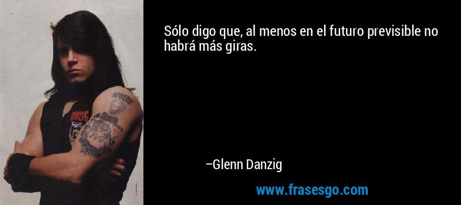 Sólo digo que, al menos en el futuro previsible no habrá más giras. – Glenn Danzig