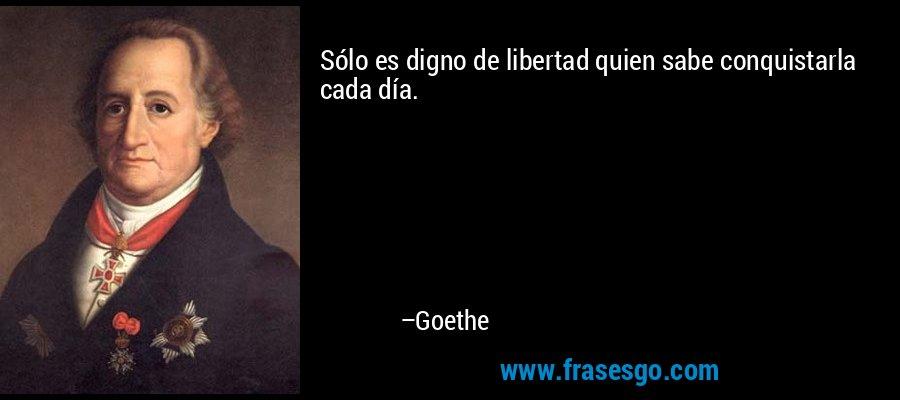 Sólo es digno de libertad quien sabe conquistarla cada día. – Goethe