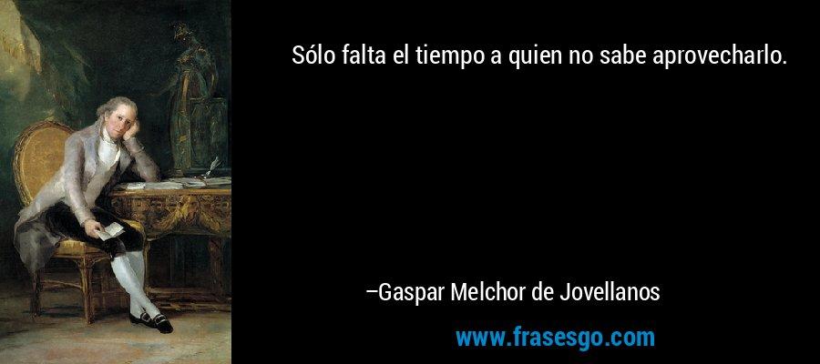 Sólo falta el tiempo a quien no sabe aprovecharlo. – Gaspar Melchor de Jovellanos