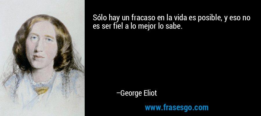 Sólo hay un fracaso en la vida es posible, y eso no es ser fiel a lo mejor lo sabe. – George Eliot