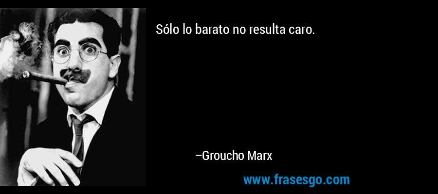 Sólo lo barato no resulta caro. – Groucho Marx