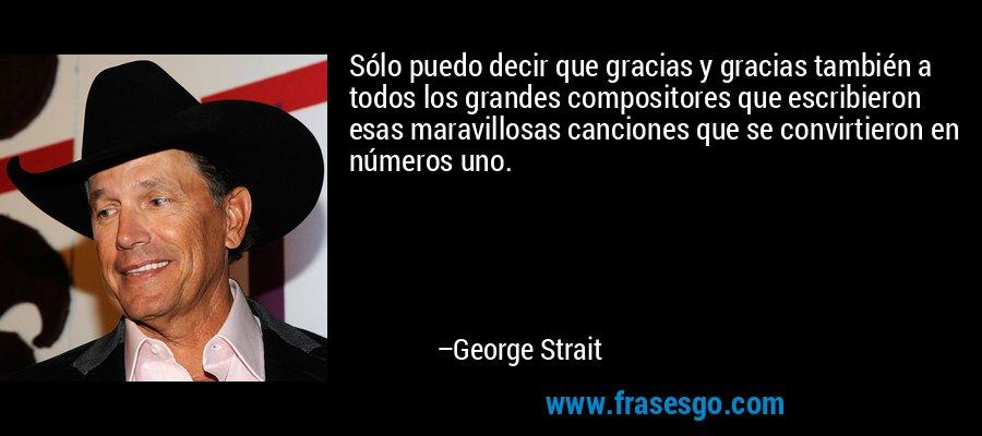 Sólo puedo decir que gracias y gracias también a todos los grandes compositores que escribieron esas maravillosas canciones que se convirtieron en números uno. – George Strait