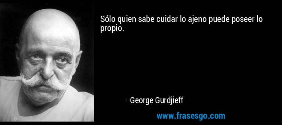 Sólo quien sabe cuidar lo ajeno puede poseer lo propio. – George Gurdjieff