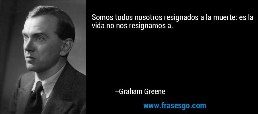 Somos todos nosotros resignados a la muerte: es la vida no nos resignamos a. – Graham Greene