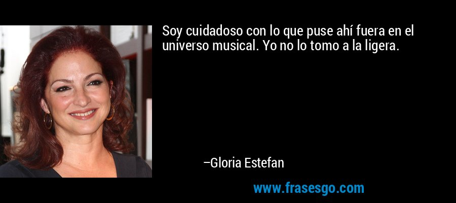 Soy cuidadoso con lo que puse ahí fuera en el universo musical. Yo no lo tomo a la ligera. – Gloria Estefan