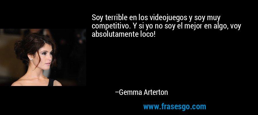 Soy terrible en los videojuegos y soy muy competitivo. Y si yo no soy el mejor en algo, voy absolutamente loco! – Gemma Arterton