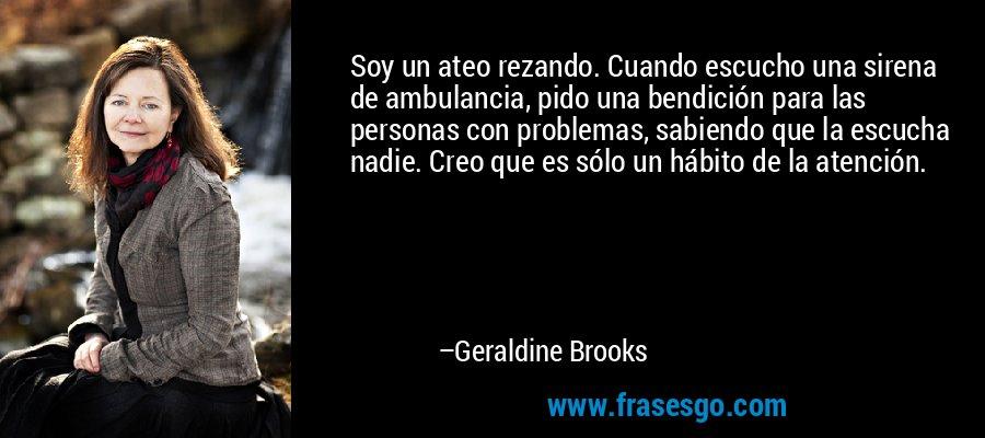 Soy un ateo rezando. Cuando escucho una sirena de ambulancia, pido una bendición para las personas con problemas, sabiendo que la escucha nadie. Creo que es sólo un hábito de la atención. – Geraldine Brooks