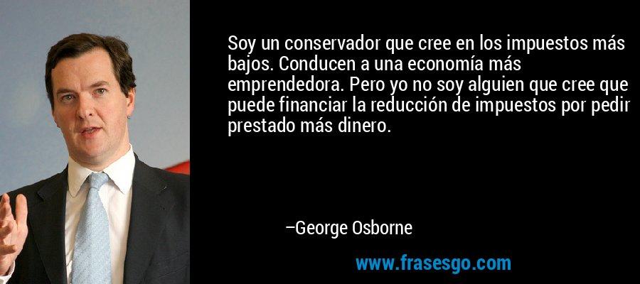 Soy un conservador que cree en los impuestos más bajos. Conducen a una economía más emprendedora. Pero yo no soy alguien que cree que puede financiar la reducción de impuestos por pedir prestado más dinero. – George Osborne