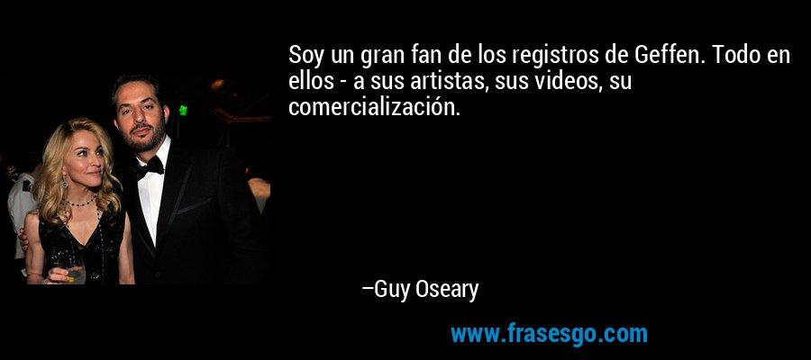 Soy un gran fan de los registros de Geffen. Todo en ellos - a sus artistas, sus videos, su comercialización. – Guy Oseary