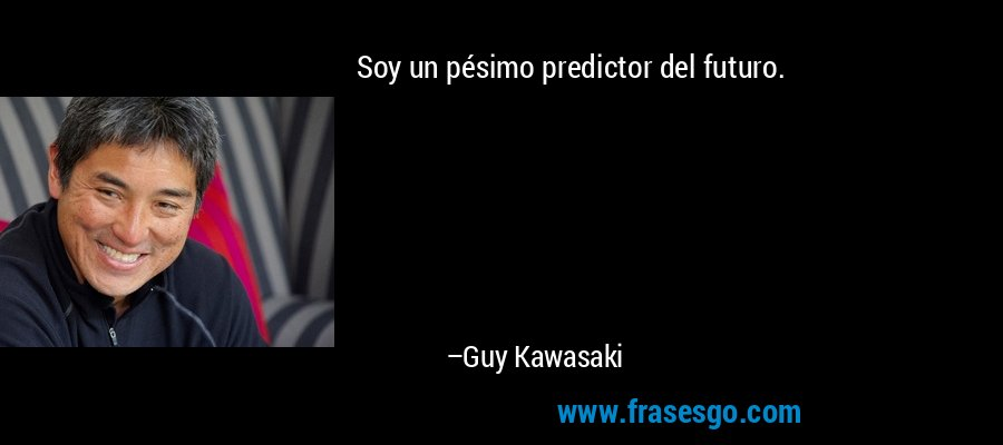 Soy un pésimo predictor del futuro. – Guy Kawasaki