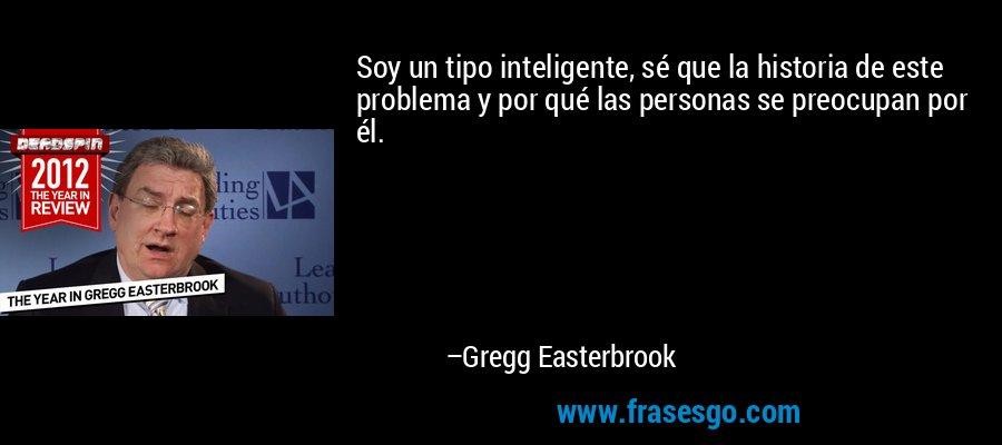 Soy un tipo inteligente, sé que la historia de este problema y por qué las personas se preocupan por él. – Gregg Easterbrook