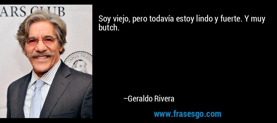 Soy viejo, pero todavía estoy lindo y fuerte. Y muy butch. – Geraldo Rivera