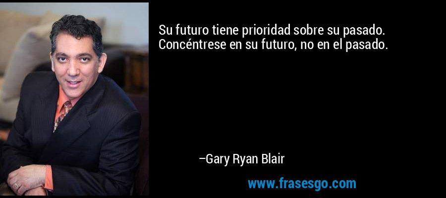 Su futuro tiene prioridad sobre su pasado. Concéntrese en su futuro, no en el pasado. – Gary Ryan Blair
