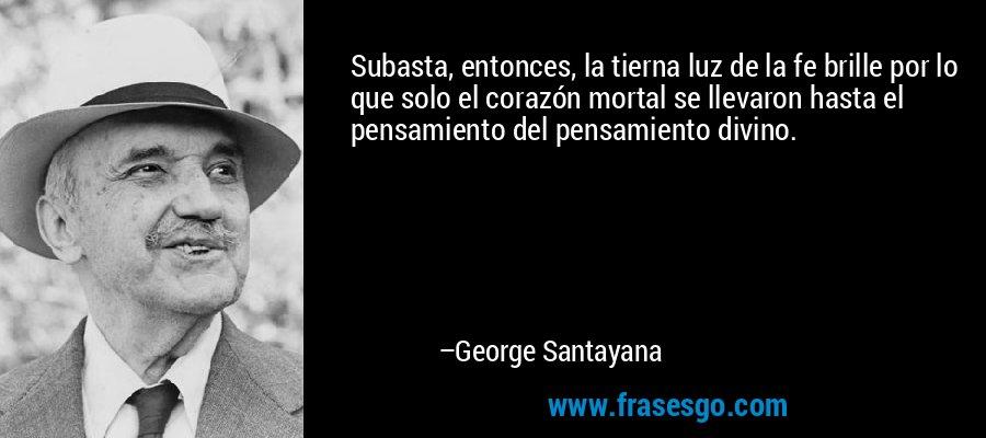 Subasta, entonces, la tierna luz de la fe brille por lo que solo el corazón mortal se llevaron hasta el pensamiento del pensamiento divino. – George Santayana