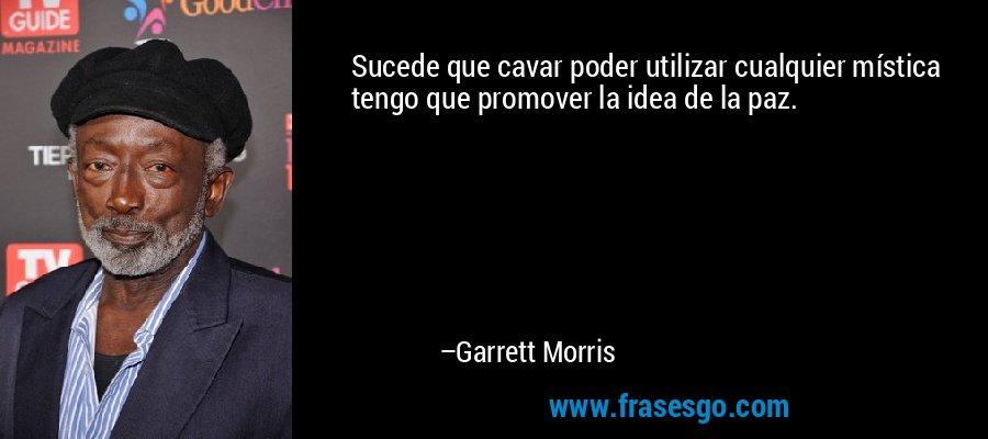 Sucede que cavar poder utilizar cualquier mística tengo que promover la idea de la paz. – Garrett Morris