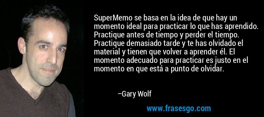 SuperMemo se basa en la idea de que hay un momento ideal para practicar lo que has aprendido. Practique antes de tiempo y perder el tiempo. Practique demasiado tarde y te has olvidado el material y tienen que volver a aprender él. El momento adecuado para practicar es justo en el momento en que está a punto de olvidar. – Gary Wolf